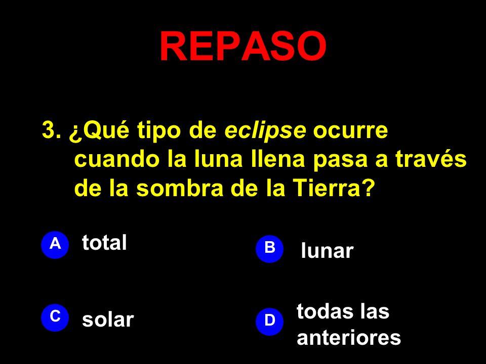 REPASO 3. ¿Qué tipo de eclipse ocurre cuando la luna llena pasa a través de la sombra de la Tierra? A B D C total lunar todas las anteriores solar