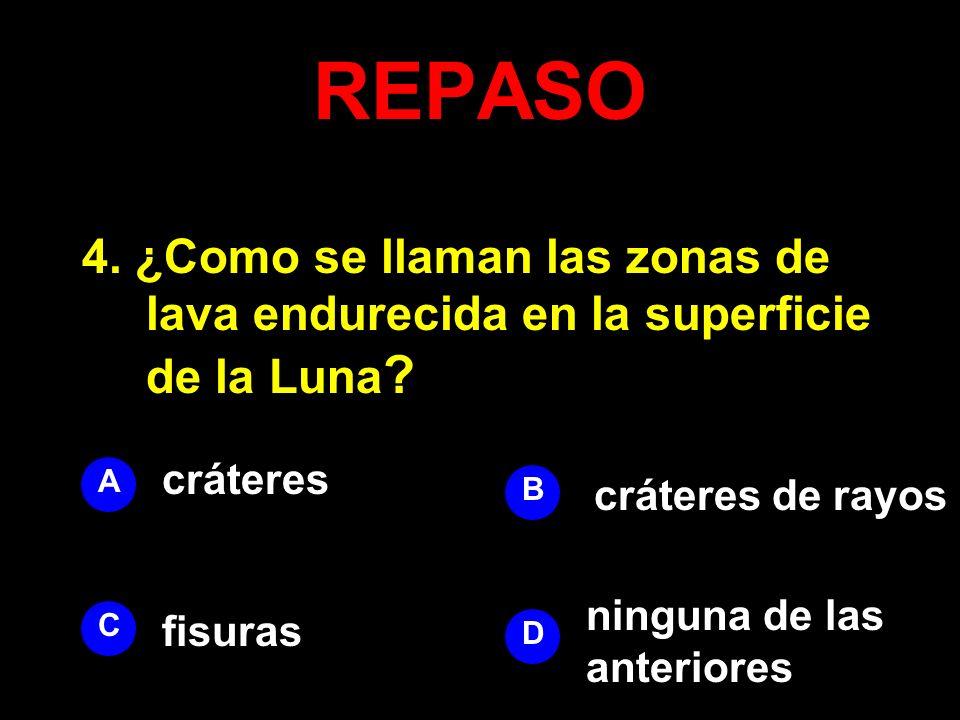 REPASO 4. ¿Como se llaman las zonas de lava endurecida en la superficie de la Luna ? A B D C cráteres cráteres de rayos ninguna de las anteriores fisu