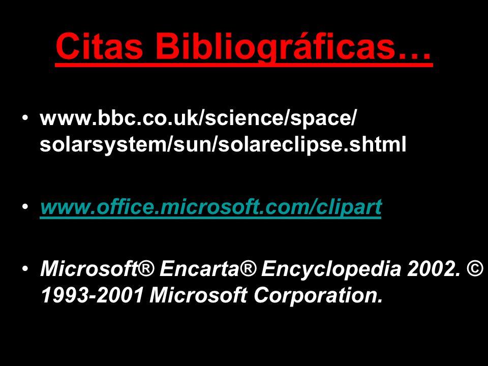 Citas Bibliográficas… www.bbc.co.uk/science/space/ solarsystem/sun/solareclipse.shtml www.office.microsoft.com/clipart Microsoft® Encarta® Encyclopedi