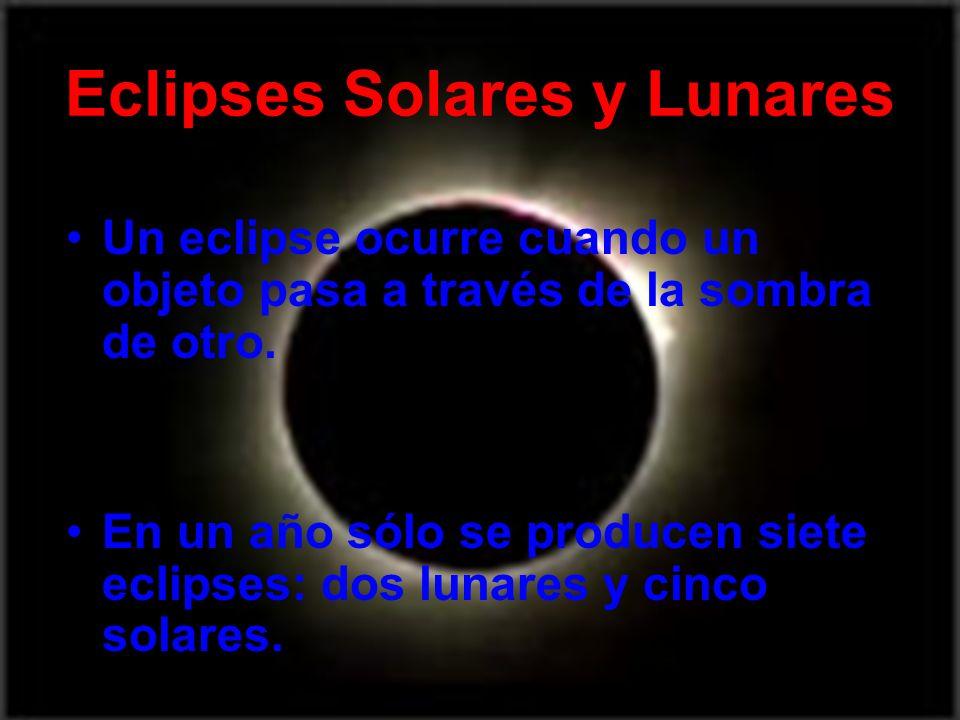 Eclipses Solares y Lunares Un eclipse ocurre cuando un objeto pasa a través de la sombra de otro. En un año sólo se producen siete eclipses: dos lunar