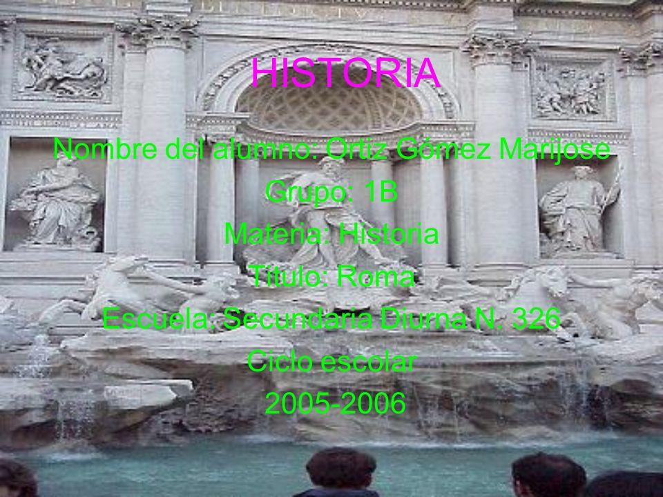 HISTORIA Nombre del alumno: Ortiz Gómez Marijose Grupo: 1B Materia: Historia Titulo: Roma Escuela: Secundaria Diurna N. 326 Ciclo escolar 2005-2006
