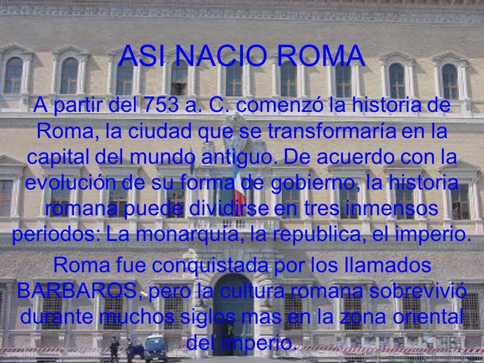 ASI NACIO ROMA A partir del 753 a. C. comenzó la historia de Roma, la ciudad que se transformaría en la capital del mundo antiguo. De acuerdo con la e