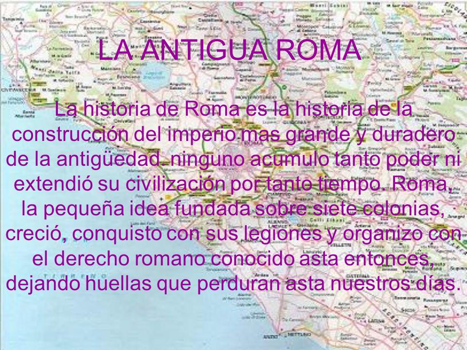 LA ANTIGUA ROMA La historia de Roma es la historia de la construcción del imperio mas grande y duradero de la antigüedad. ninguno acumulo tanto poder