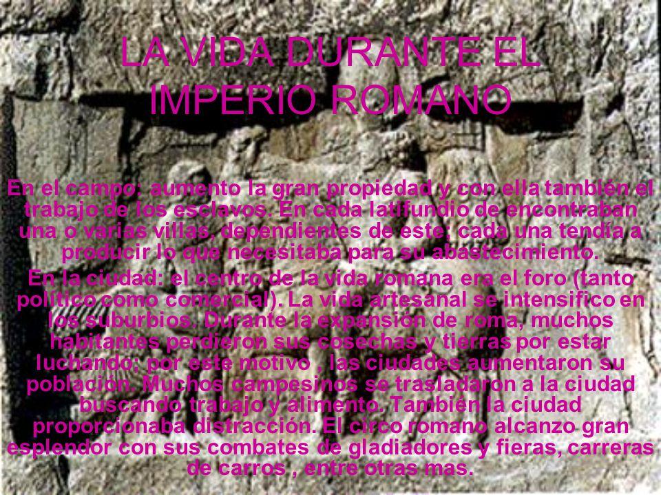 LA VIDA DURANTE EL IMPERIO ROMANO En el campo: aumento la gran propiedad y con ella también el trabajo de los esclavos. En cada latifundio de encontra