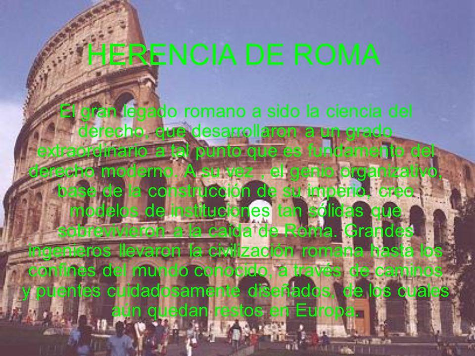 HERENCIA DE ROMA El gran legado romano a sido la ciencia del derecho, que desarrollaron a un grado extraordinario a tal punto que es fundamento del de