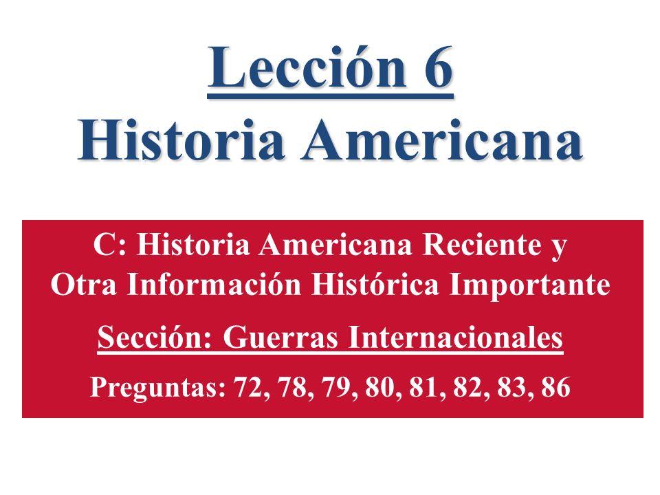 Lección 6 Historia Americana C: Historia Americana Reciente y Otra Información Histórica Importante Sección: Guerras Internacionales Preguntas: 72, 78, 79, 80, 81, 82, 83, 86