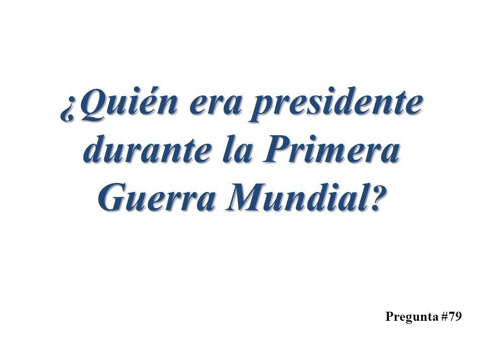 Pregunta #79 ¿Q uién era presidente durante la Primera Guerra Mundial