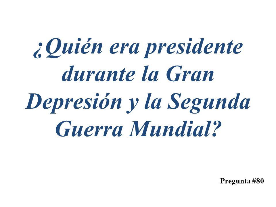 Pregunta #80 ¿Quién era presidente durante la Gran Depresión y la Segunda Guerra Mundial