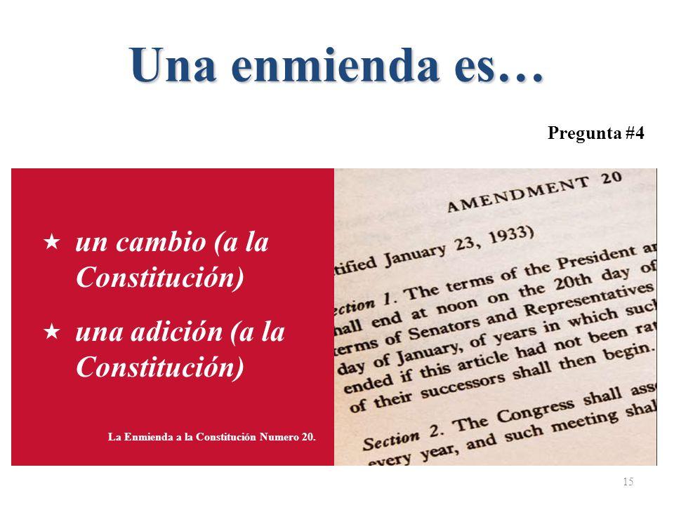 Una enmienda es… 15 La Enmienda a la Constitución Numero 20. un cambio (a la Constitución) una adición (a la Constitución) Pregunta #4
