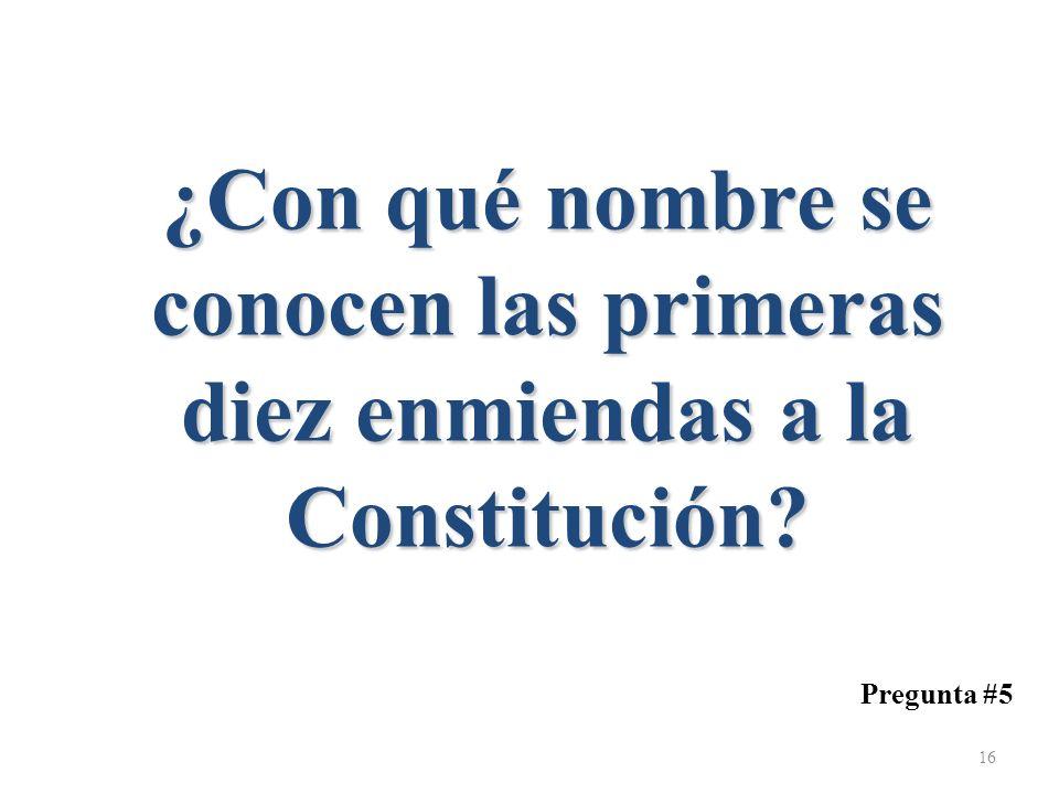 ¿Con qué nombre se conocen las primeras diez enmiendas a la Constitución? Pregunta #5 16