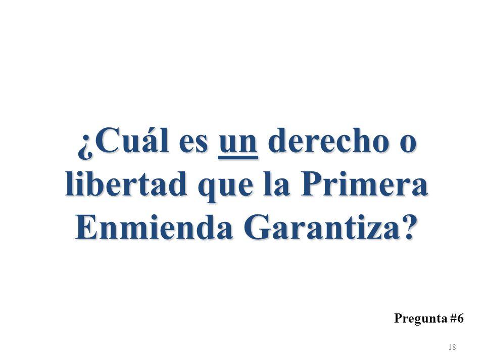 ¿Cuál es un derecho o libertad que la Primera Enmienda Garantiza? Pregunta #6 18