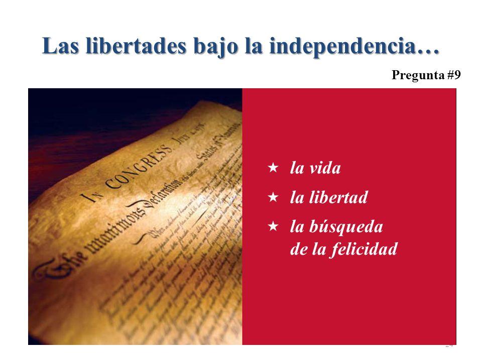 Las libertades bajo la independencia… 24 Pregunta #9 la vida la libertad la búsqueda de la felicidad