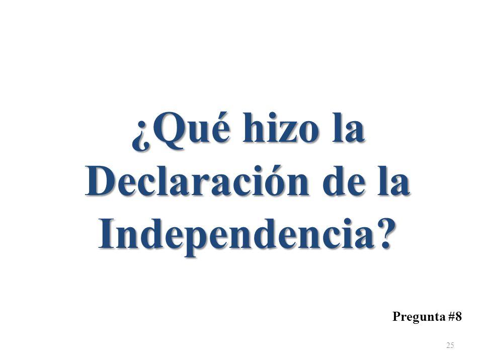 Pregunta #8 ¿Qué hizo la Declaración de la Independencia? 25
