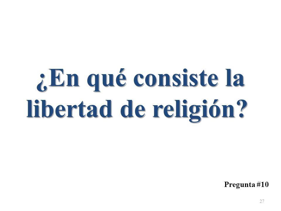 Pregunta #10 ¿En qué consiste la libertad de religión? ¿En qué consiste la libertad de religión? 27