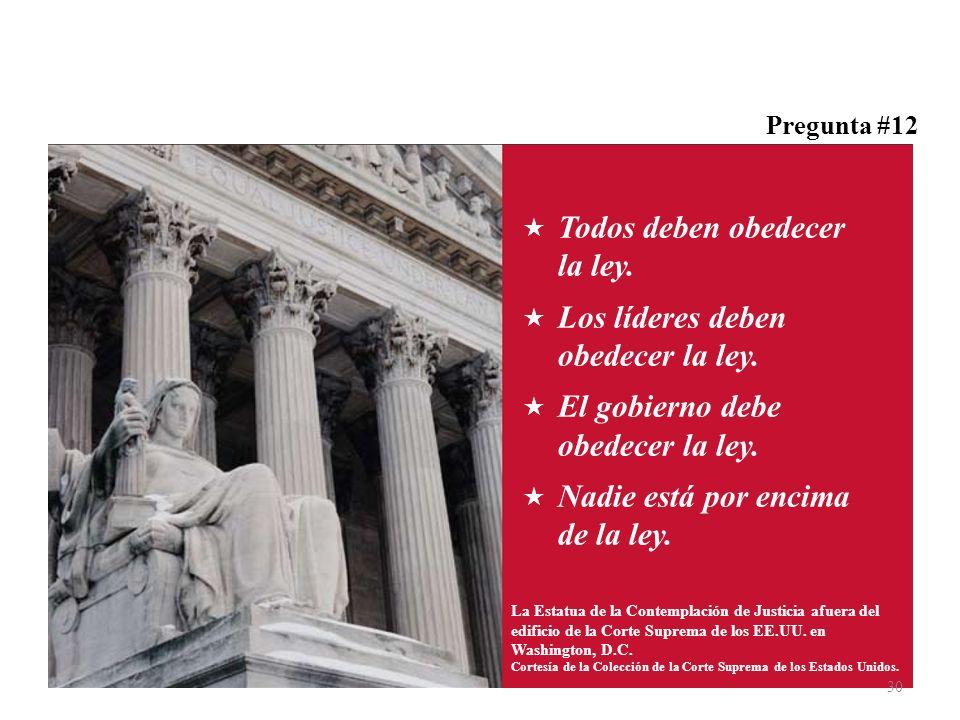 Pregunta #12 Todos deben obedecer la ley. Los líderes deben obedecer la ley. El gobierno debe obedecer la ley. Nadie está por encima de la ley. La Est