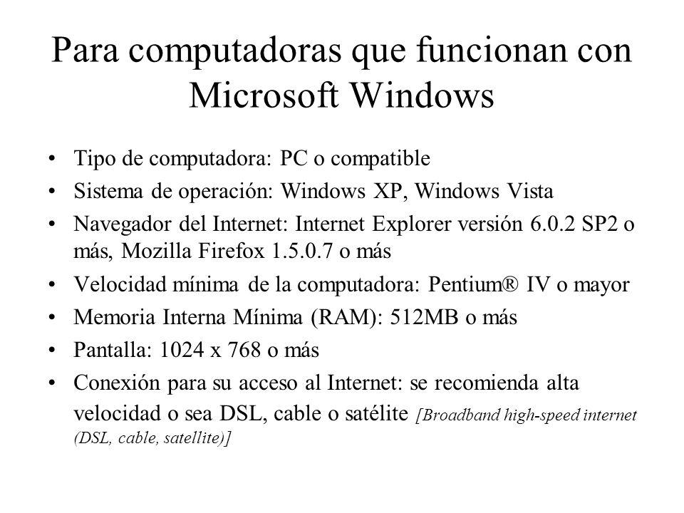 Para computadoras Macintosh: Procesador: G4 o Intel MacOS X-compatible o más Sistema de operación: Apple MacOS X versión 10.4 o más Navegador de Internet: Safari versión 2.0 o más, Mozilla Firefox 1.5.0.7 o más, Internet Explorer versión 5.0 o más, Memoria interna mínima (RAM): 512 MB Versión de Java 5 7 o más reciente Pantalla: 1024 x 768 o más Conexión para su acceso al Internet: se recomienda alta velocidad o sea DSL, cable o satélite [Broadband high-speed internet (DSL, cable, satellite)]