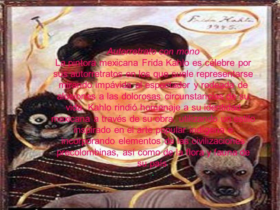 Autorretrato con mono La pintora mexicana Frida Kahlo es célebre por sus autorretratos en los que suele representarse mirando impávida al espectador y