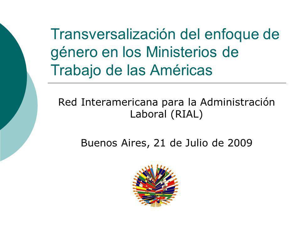 Transversalización del enfoque de género en los Ministerios de Trabajo de las Américas Red Interamericana para la Administración Laboral (RIAL) Buenos Aires, 21 de Julio de 2009