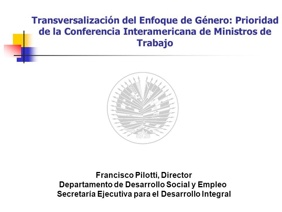 Transversalización del Enfoque de Género: Prioridad de la Conferencia Interamericana de Ministros de Trabajo Francisco Pilotti, Director Departamento de Desarrollo Social y Empleo Secretaría Ejecutiva para el Desarrollo Integral