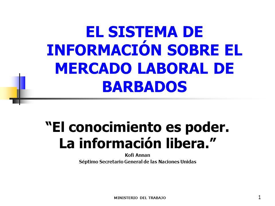 MINISTERIO DEL TRABAJO 1 EL SISTEMA DE INFORMACIÓN SOBRE EL MERCADO LABORAL DE BARBADOS El conocimiento es poder. La información libera. Kofi Annan Sé