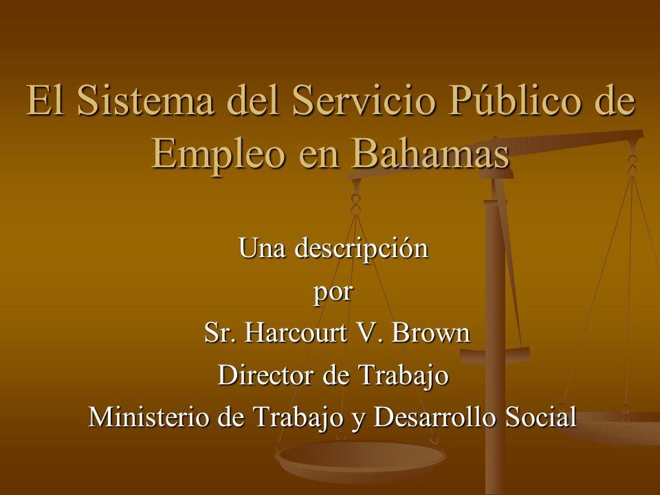 El Sistema del Servicio Público de Empleo en Bahamas Una descripción por Sr. Harcourt V. Brown Sr. Harcourt V. Brown Director de Trabajo Ministerio de