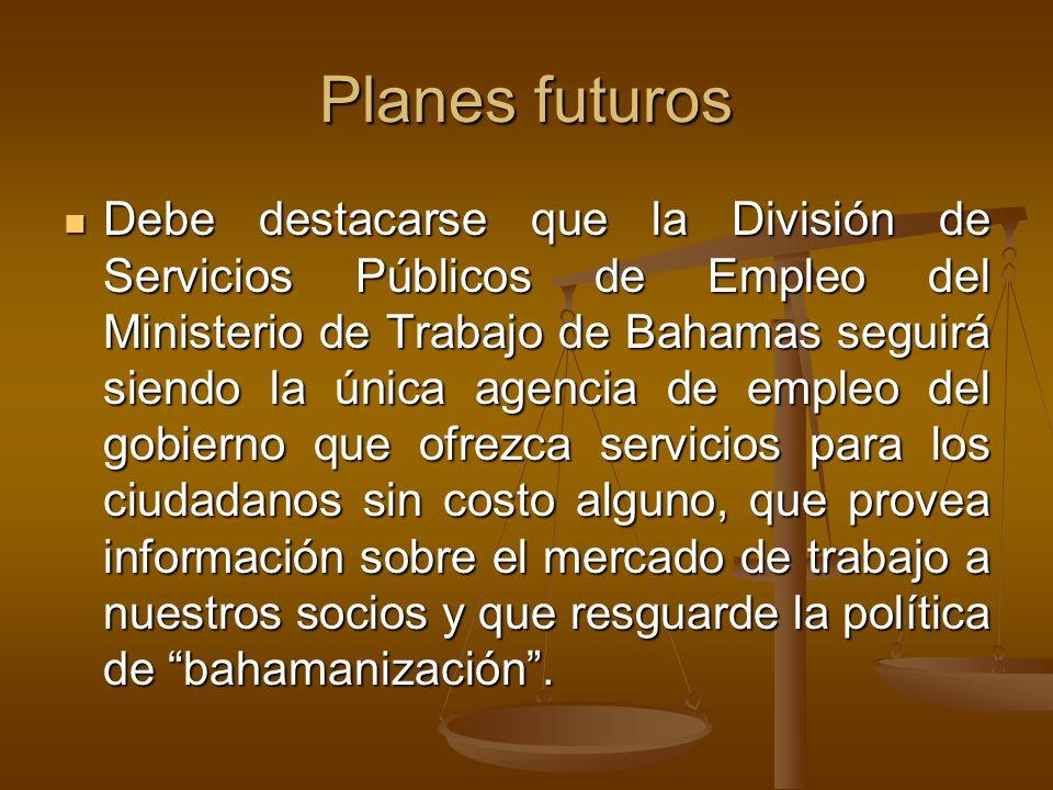 Planes futuros Debe destacarse que la División de Servicios Públicos de Empleo del Ministerio de Trabajo de Bahamas seguirá siendo la única agencia de