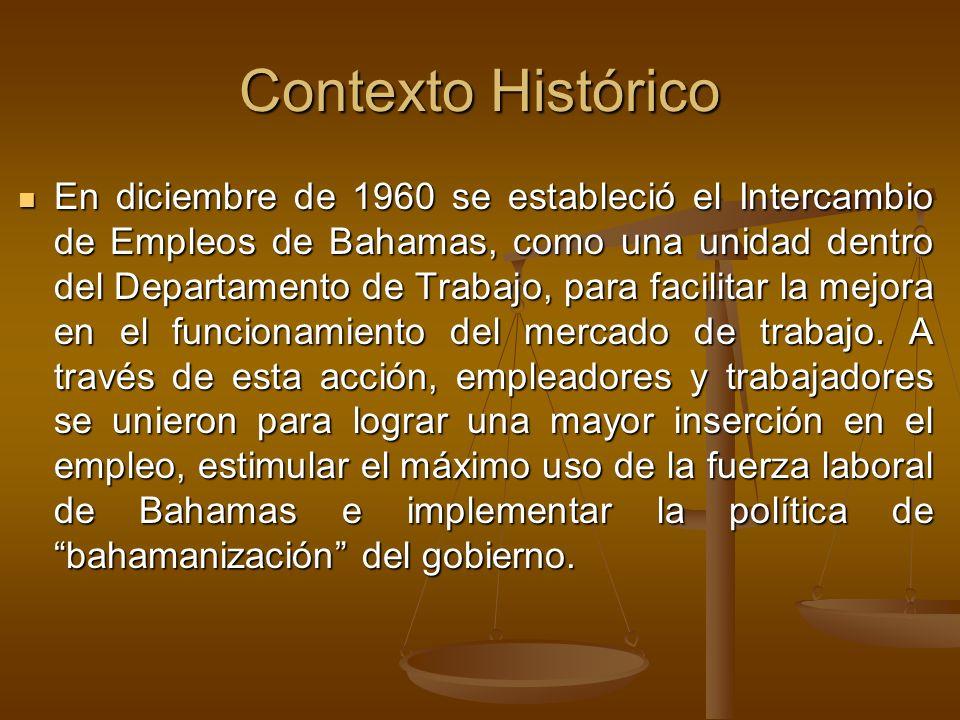 Contexto Histórico En diciembre de 1960 se estableció el Intercambio de Empleos de Bahamas, como una unidad dentro del Departamento de Trabajo, para facilitar la mejora en el funcionamiento del mercado de trabajo.