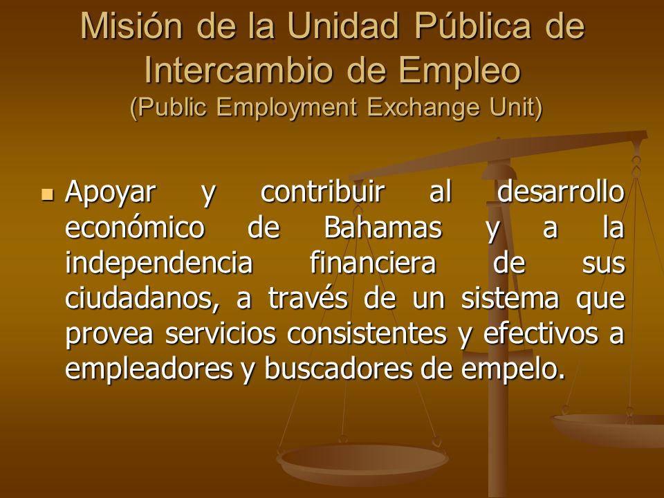 Misión de la Unidad Pública de Intercambio de Empleo (Public Employment Exchange Unit) Apoyar y contribuir al desarrollo económico de Bahamas y a la i