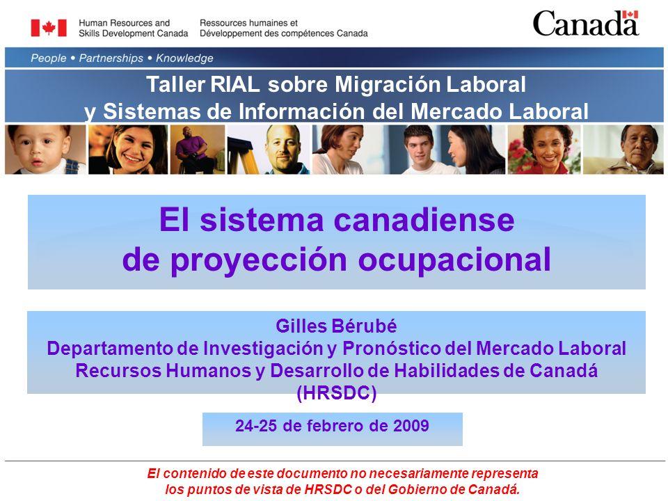 El sistema canadiense de proyección ocupacional Gilles Bérubé Departamento de Investigación y Pronóstico del Mercado Laboral Recursos Humanos y Desarrollo de Habilidades de Canadá (HRSDC) 24-25 de febrero de 2009 El contenido de este documento no necesariamente representa los puntos de vista de HRSDC o del Gobierno de Canadá.