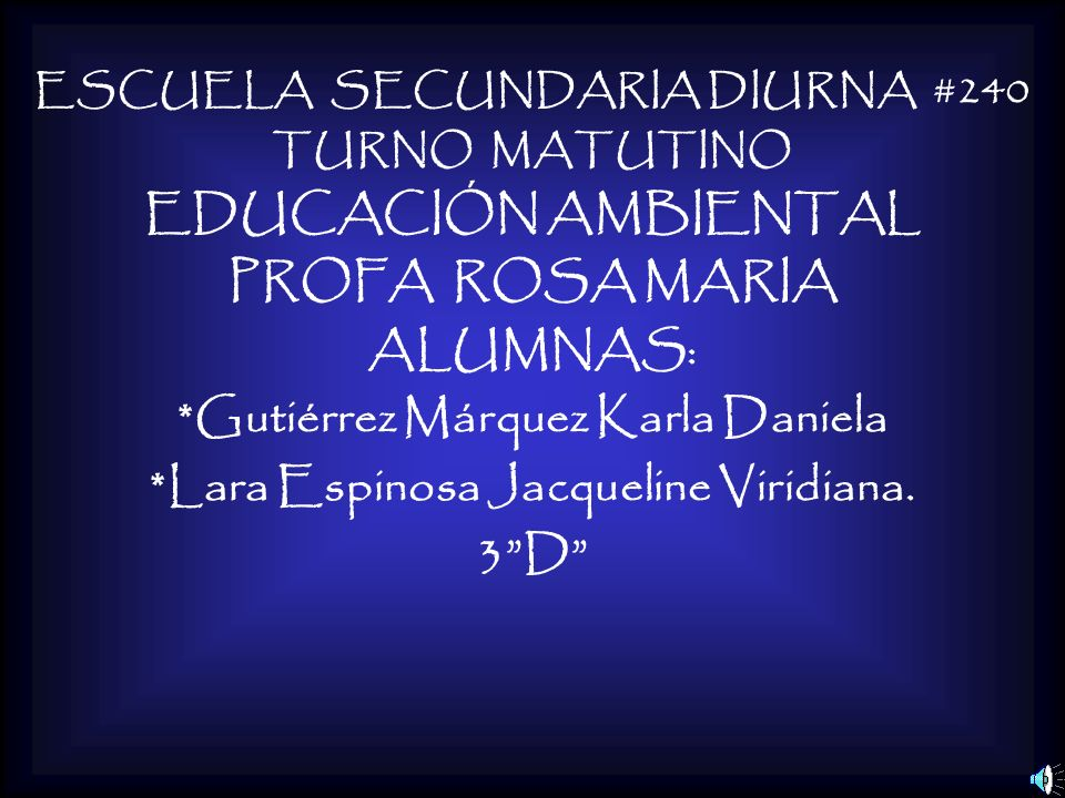 ESCUELA SECUNDARIA DIURNA #240 TURNO MATUTINO EDUCACIÓN AMBIENTAL PROFA ROSA MARIA ALUMNAS: *Gutiérrez Márquez Karla Daniela *Lara Espinosa Jacqueline Viridiana.