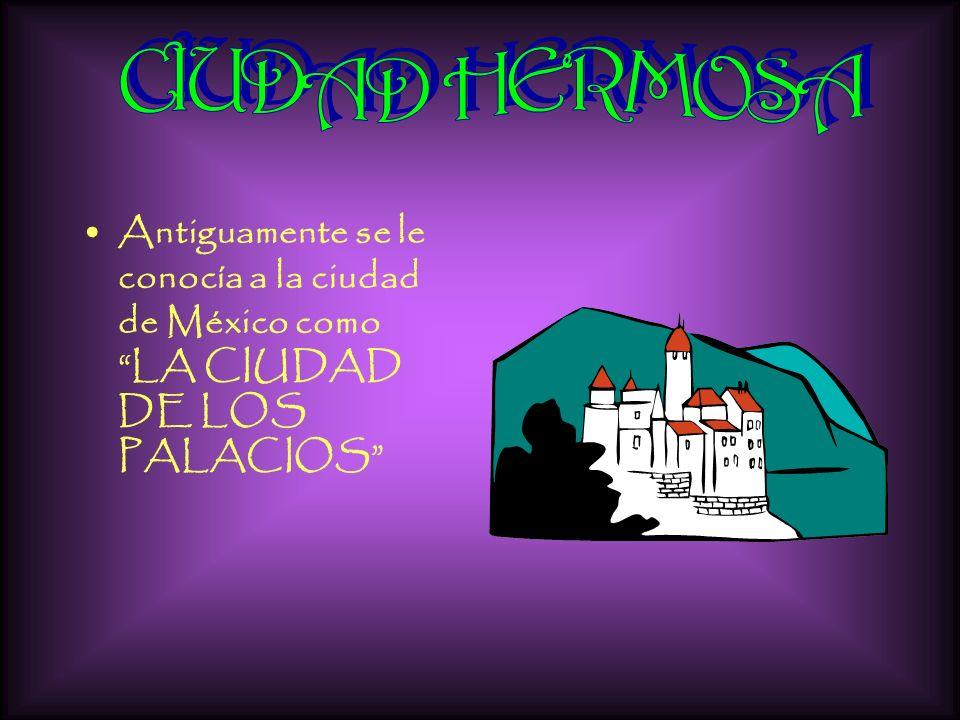 Antiguamente se le conocía a la ciudad de México como LA CIUDAD DE LOS PALACIOS