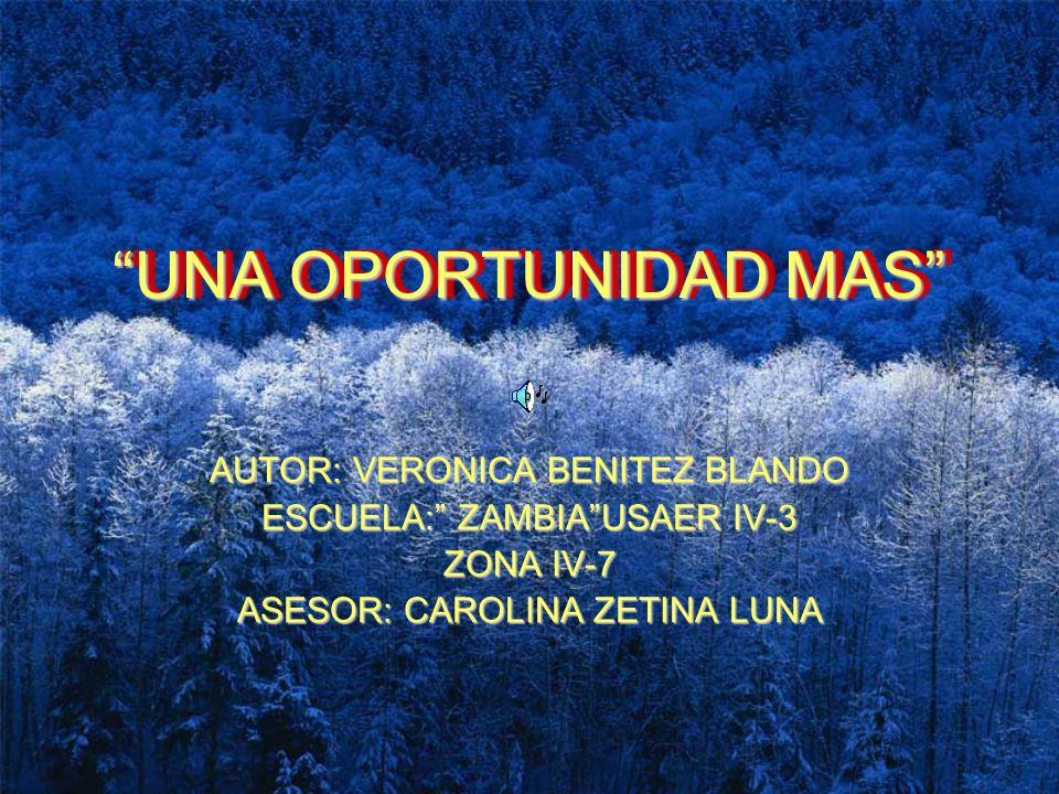 UNA OPORTUNIDAD MAS UNA OPORTUNIDAD MAS AUTOR: VERONICA BENITEZ BLANDO ESCUELA: ZAMBIAUSAER IV-3 ZONA IV-7 ASESOR: CAROLINA ZETINA LUNA