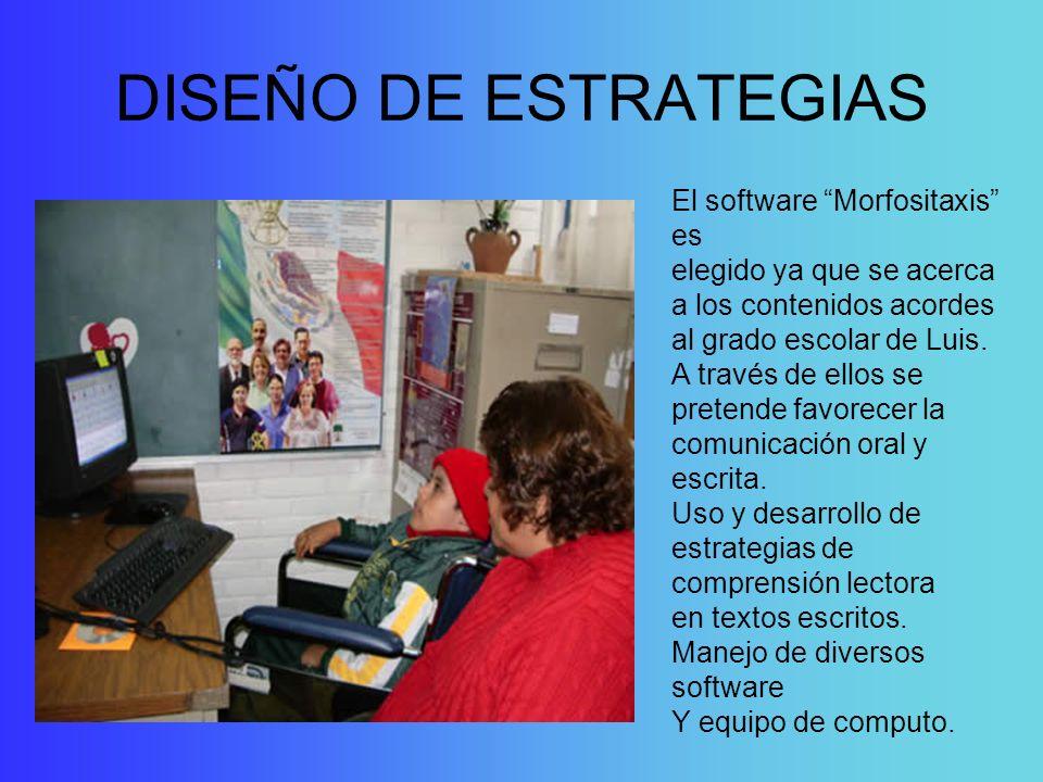 DISEÑO DE ESTRATEGIAS El software Morfositaxis es elegido ya que se acerca a los contenidos acordes al grado escolar de Luis. A través de ellos se pre