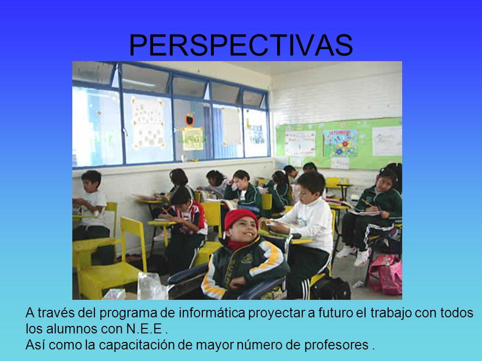 PERSPECTIVAS A través del programa de informática proyectar a futuro el trabajo con todos los alumnos con N.E.E. Así como la capacitación de mayor núm