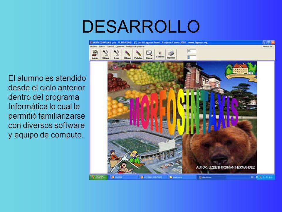 DESARROLLO El alumno es atendido desde el ciclo anterior dentro del programa Informática lo cual le permitió familiarizarse con diversos software y eq