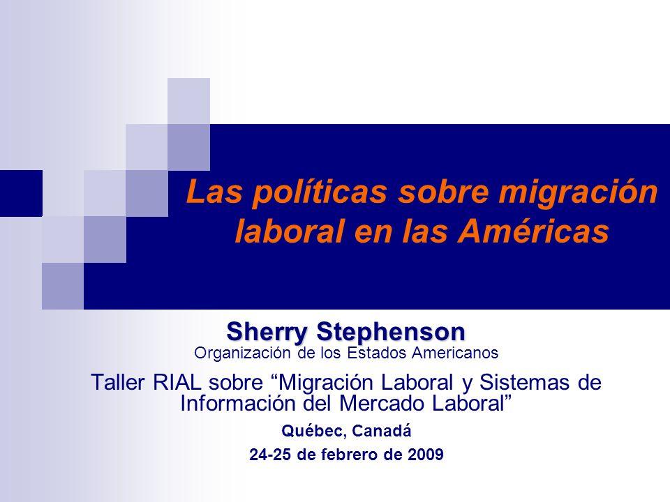 Las políticas sobre migración laboral en las Américas Sherry Stephenson Sherry Stephenson Organización de los Estados Americanos Taller RIAL sobre Migración Laboral y Sistemas de Información del Mercado Laboral Québec, Canadá 24-25 de febrero de 2009