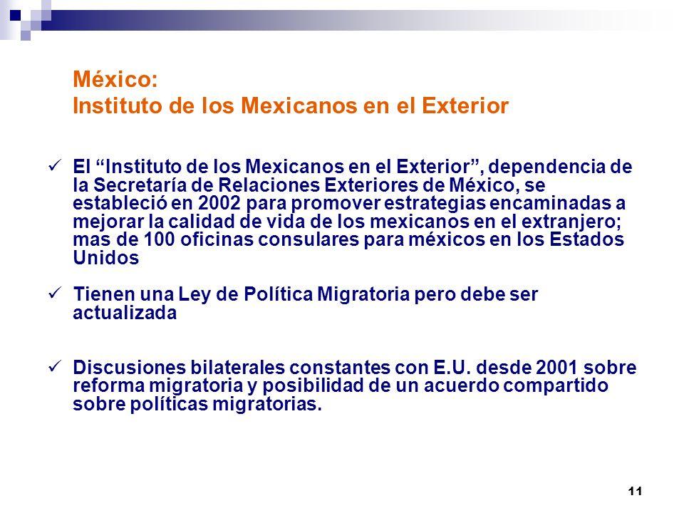 11 México: Instituto de los Mexicanos en el Exterior El Instituto de los Mexicanos en el Exterior, dependencia de la Secretaría de Relaciones Exteriores de México, se estableció en 2002 para promover estrategias encaminadas a mejorar la calidad de vida de los mexicanos en el extranjero; mas de 100 oficinas consulares para méxicos en los Estados Unidos Tienen una Ley de Política Migratoria pero debe ser actualizada Discusiones bilaterales constantes con E.U.