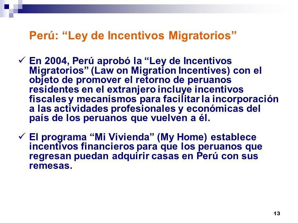 13 Perú: Ley de Incentivos Migratorios En 2004, Perú aprobó la Ley de Incentivos Migratorios (Law on Migration Incentives) con el objeto de promover el retorno de peruanos residentes en el extranjero incluye incentivos fiscales y mecanismos para facilitar la incorporación a las actividades profesionales y económicas del país de los peruanos que vuelven a él.