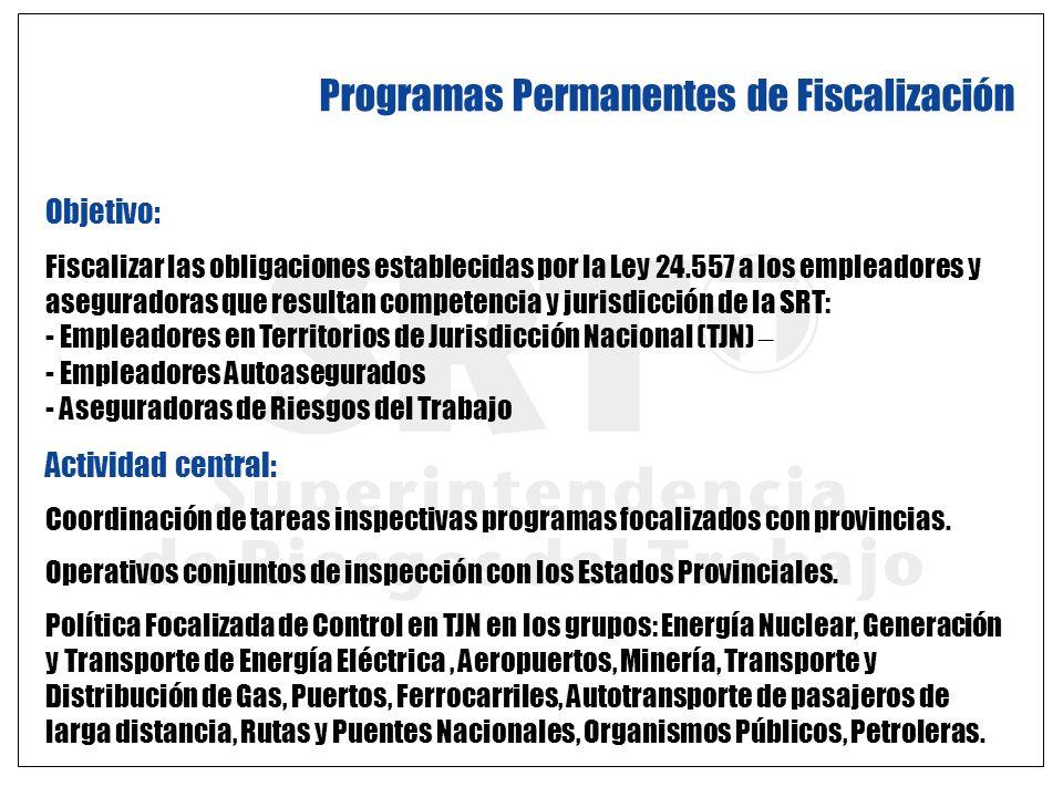 Programas Permanentes de Fiscalización Objetivo: Fiscalizar las obligaciones establecidas por la Ley 24.557 a los empleadores y aseguradoras que resul