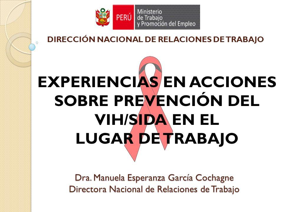 Dra. Manuela Esperanza García Cochagne Directora Nacional de Relaciones de Trabajo EXPERIENCIAS EN ACCIONES SOBRE PREVENCIÓN DEL VIH/SIDA EN EL LUGAR