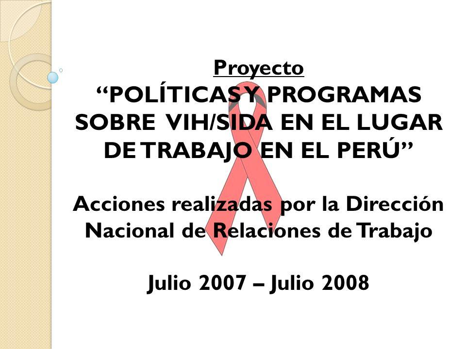Proyecto POLÍTICAS Y PROGRAMAS SOBRE VIH/SIDA EN EL LUGAR DE TRABAJO EN EL PERÚ Acciones realizadas por la Dirección Nacional de Relaciones de Trabajo