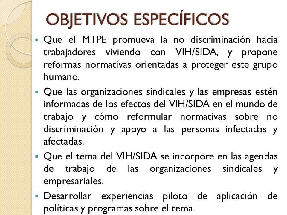 OBJETIVOS ESPECÍFICOS Que el MTPE promueva la no discriminación hacia trabajadores viviendo con VIH/SIDA, y propone reformas normativas orientadas a p