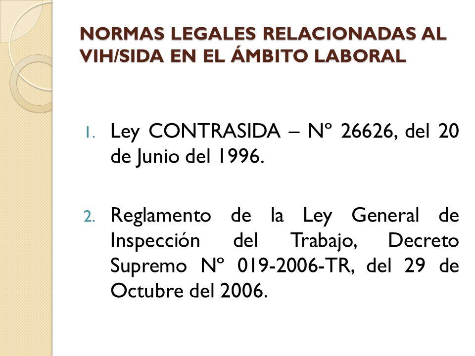 NORMAS LEGALES RELACIONADAS AL VIH/SIDA EN EL ÁMBITO LABORAL 1. Ley CONTRASIDA – Nº 26626, del 20 de Junio del 1996. 2. Reglamento de la Ley General d