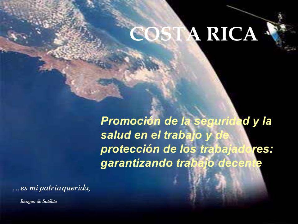 Imagen de Satélite... es mi patria querida, COSTA RICA Promoción de la seguridad y la salud en el trabajo y de protección de los trabajadores: garanti