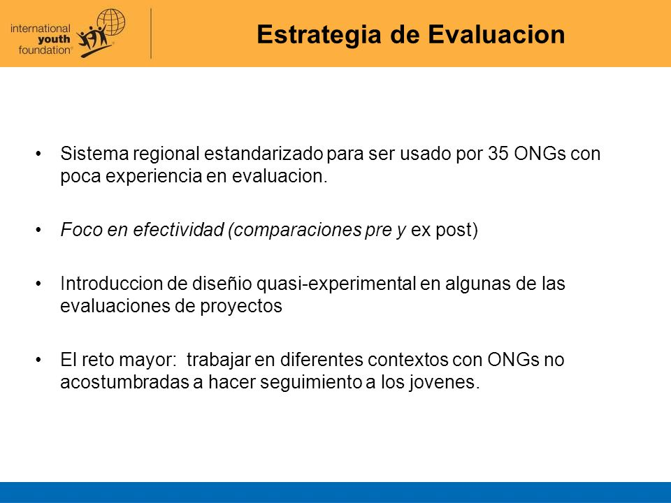 Estrategia de Evaluacion Sistema regional estandarizado para ser usado por 35 ONGs con poca experiencia en evaluacion. Foco en efectividad (comparacio