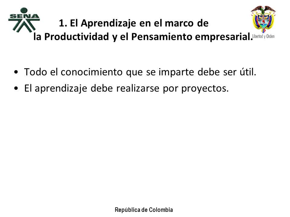 República de Colombia 1. El Aprendizaje en el marco de la Productividad y el Pensamiento empresarial. Todo el conocimiento que se imparte debe ser úti