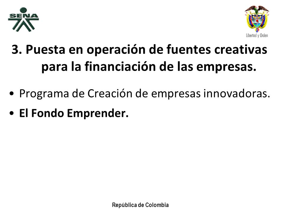 República de Colombia 3. Puesta en operación de fuentes creativas para la financiación de las empresas. Programa de Creación de empresas innovadoras.