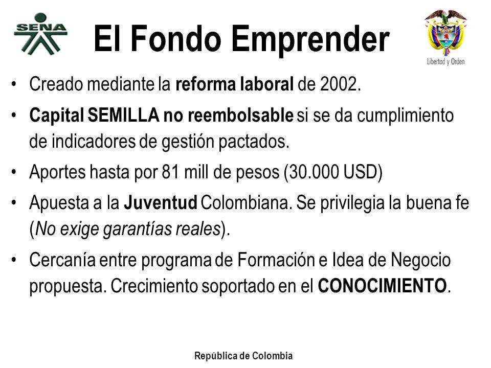 República de Colombia El Fondo Emprender Creado mediante la reforma laboral de 2002. Capital SEMILLA no reembolsable si se da cumplimiento de indicado
