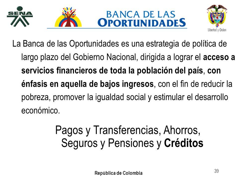 República de Colombia 39 La Banca de las Oportunidades es una estrategia de política de largo plazo del Gobierno Nacional, dirigida a lograr el acceso