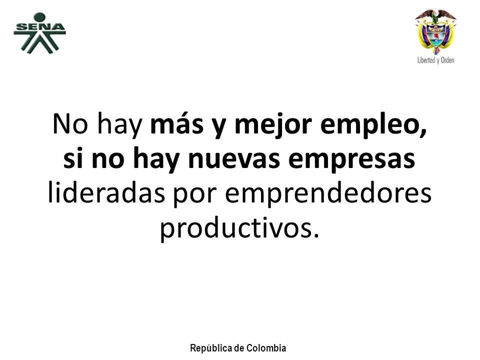 República de Colombia No hay más y mejor empleo, si no hay nuevas empresas lideradas por emprendedores productivos.